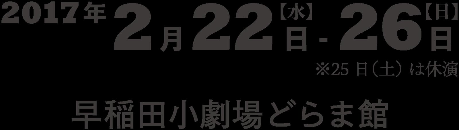 2017年2月22日(水)–26日(日)※25日休演 早稲田小劇場どらま館